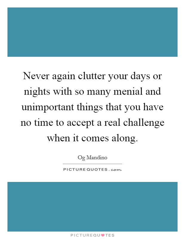 Never again clutter your days or nights with so many menial and unimportant things that you have no time to accept a real challenge when it comes along Picture Quote #1