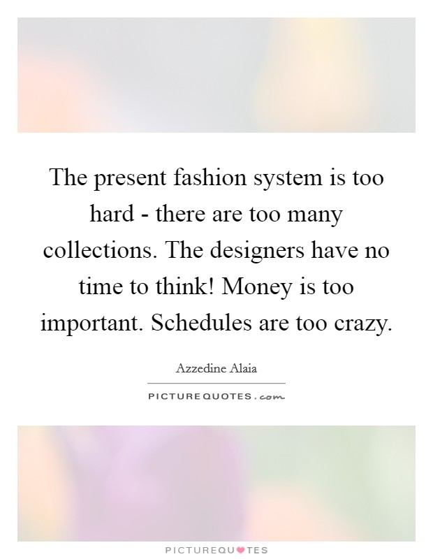The present fashion system is too hard - there are too many collections. The designers have no time to think! Money is too important. Schedules are too crazy Picture Quote #1
