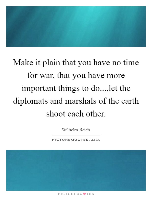 Make it plain that you have no time for war, that you have more important things to do....let the diplomats and marshals of the earth shoot each other Picture Quote #1