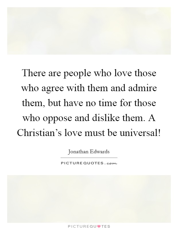 There are people who love those who agree with them and admire them, but have no time for those who oppose and dislike them. A Christian's love must be universal! Picture Quote #1