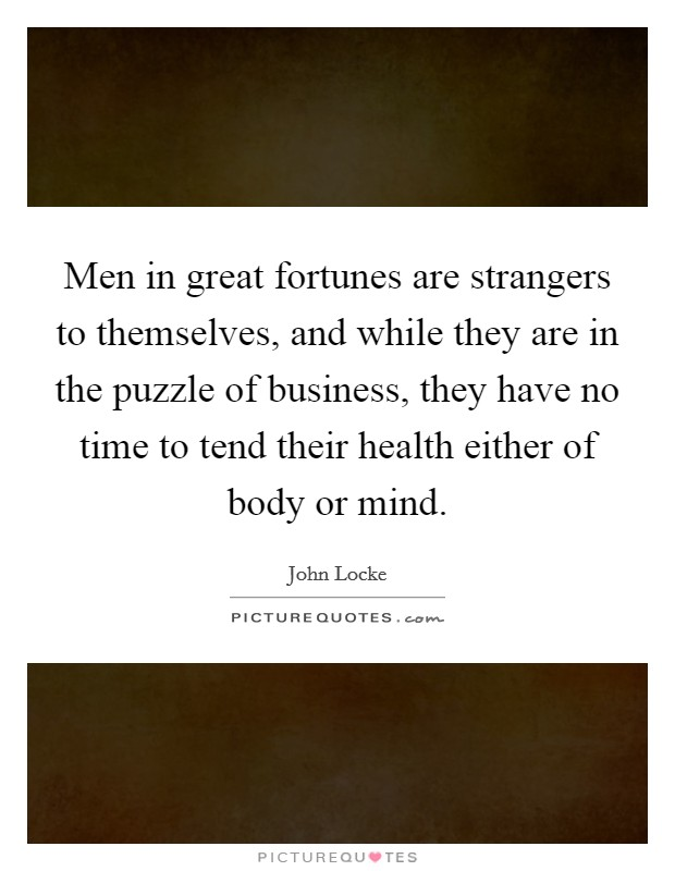 Men in great fortunes are strangers to themselves, and while they are in the puzzle of business, they have no time to tend their health either of body or mind Picture Quote #1