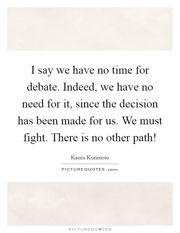 I say we have no time for debate. Indeed, we have no need for it, since the decision has been made for us. We must fight. There is no other path! Picture Quote #1