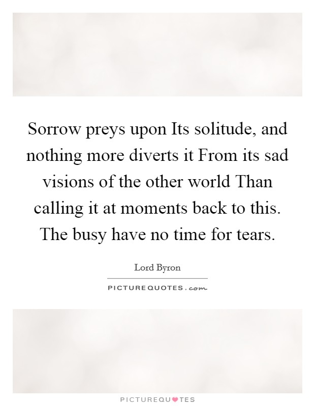Sorrow preys upon Its solitude, and nothing more diverts it From its sad visions of the other world Than calling it at moments back to this. The busy have no time for tears Picture Quote #1