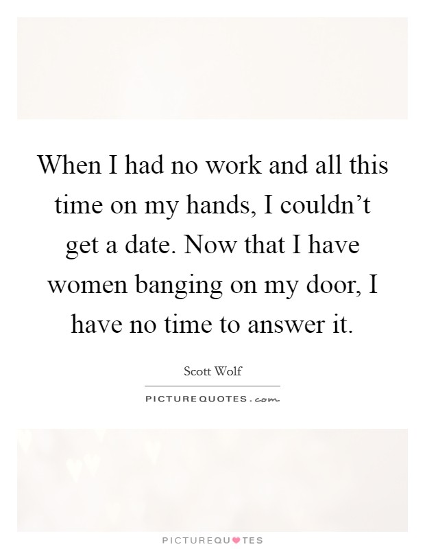 When I had no work and all this time on my hands, I couldn't get a date. Now that I have women banging on my door, I have no time to answer it Picture Quote #1