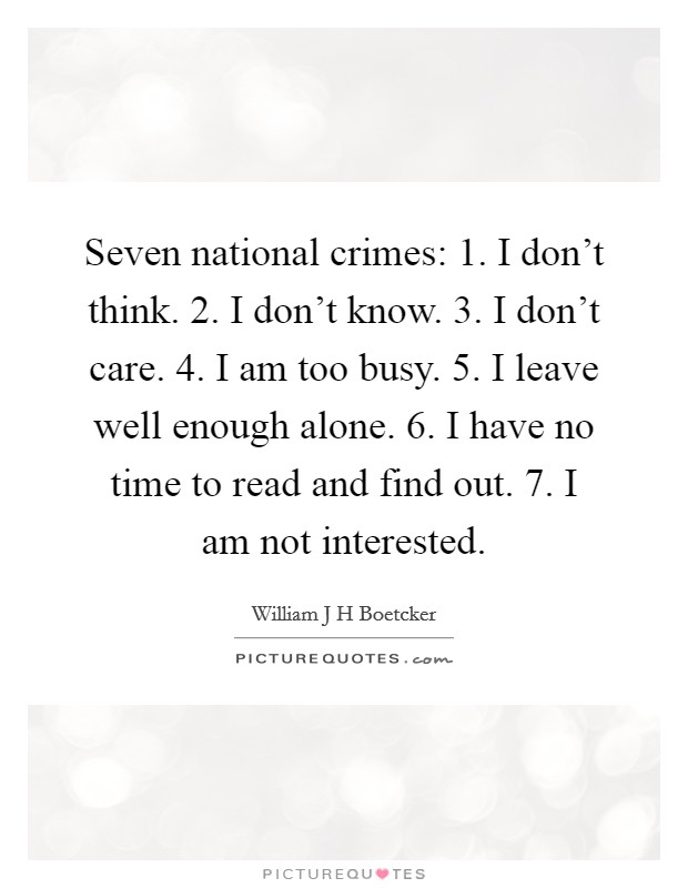 Seven national crimes: 1. I don't think. 2. I don't know. 3. I don't care. 4. I am too busy. 5. I leave well enough alone. 6. I have no time to read and find out. 7. I am not interested. Picture Quote #1