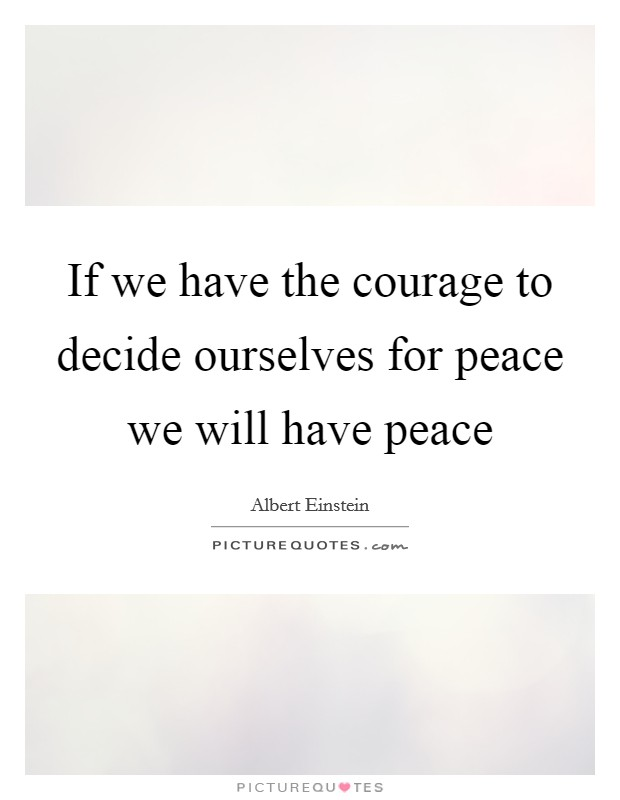 If we have the courage to decide ourselves for peace we will have peace Picture Quote #1