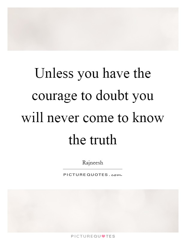 Unless you have the courage to doubt you will never come to know the truth Picture Quote #1