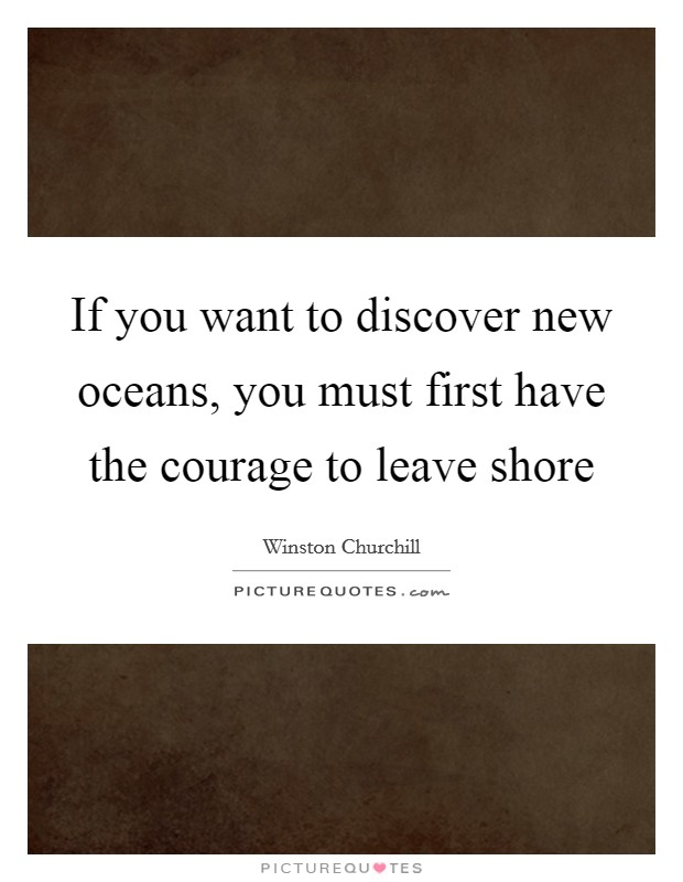 If you want to discover new oceans, you must first have the courage to leave shore Picture Quote #1