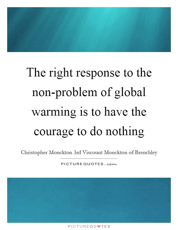 The right response to the non-problem of global warming is to have the courage to do nothing Picture Quote #1