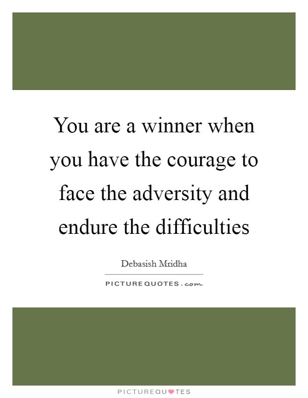 You are a winner when you have the courage to face the adversity and endure the difficulties Picture Quote #1