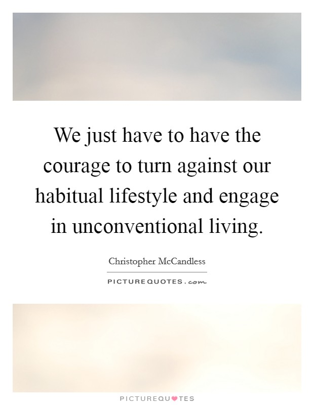 We just have to have the courage to turn against our habitual lifestyle and engage in unconventional living Picture Quote #1