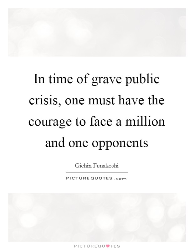 In time of grave public crisis, one must have the courage to face a million and one opponents Picture Quote #1