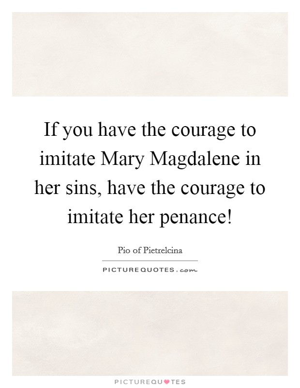 If you have the courage to imitate Mary Magdalene in her sins, have the courage to imitate her penance! Picture Quote #1