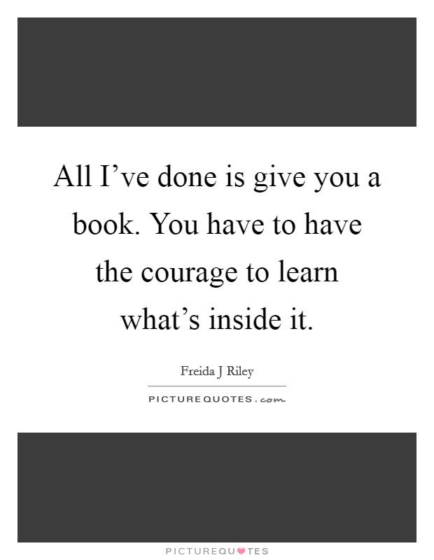 All I've done is give you a book. You have to have the courage to learn what's inside it Picture Quote #1