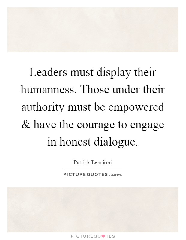 Leaders must display their humanness. Those under their authority must be empowered and have the courage to engage in honest dialogue Picture Quote #1