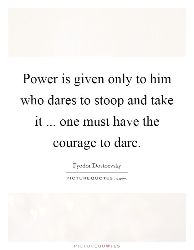 Power is given only to him who dares to stoop and take it ... one must have the courage to dare Picture Quote #1