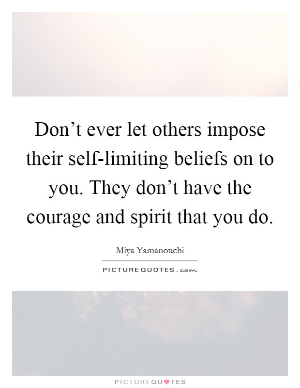 Don't ever let others impose their self-limiting beliefs on to you. They don't have the courage and spirit that you do Picture Quote #1