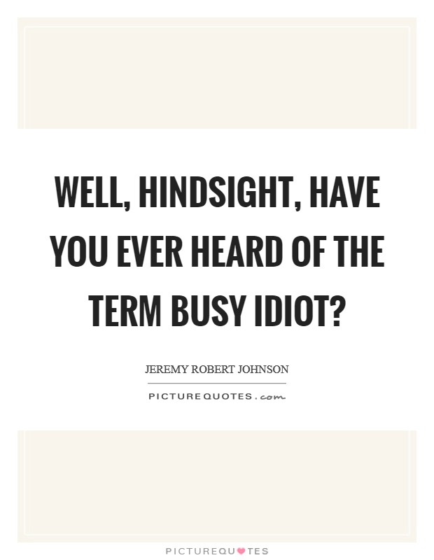 Well, Hindsight, have you ever heard of the term Busy Idiot? Picture Quote #1