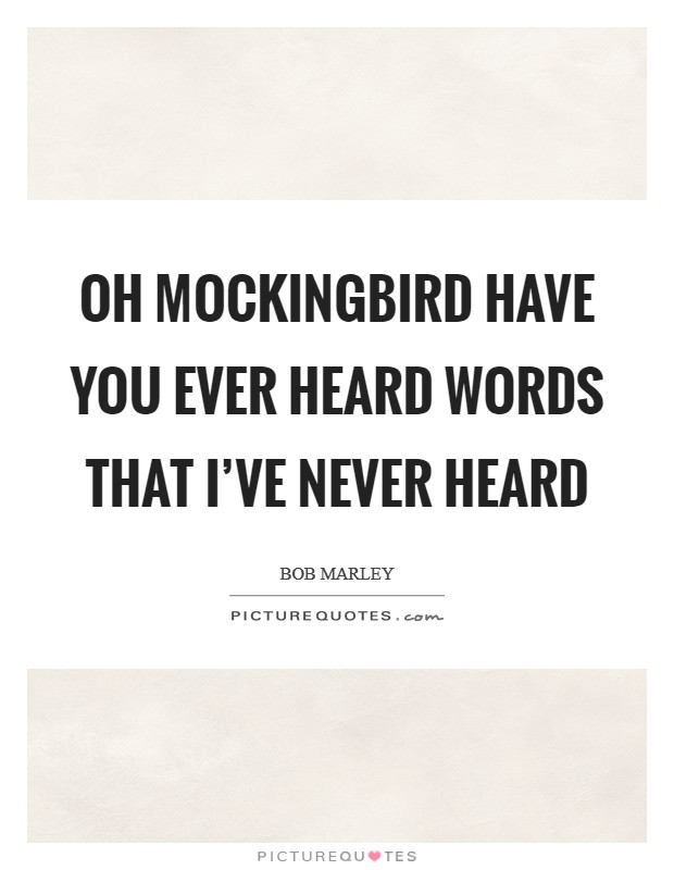 Oh Mockingbird have you ever heard words that I've never heard Picture Quote #1