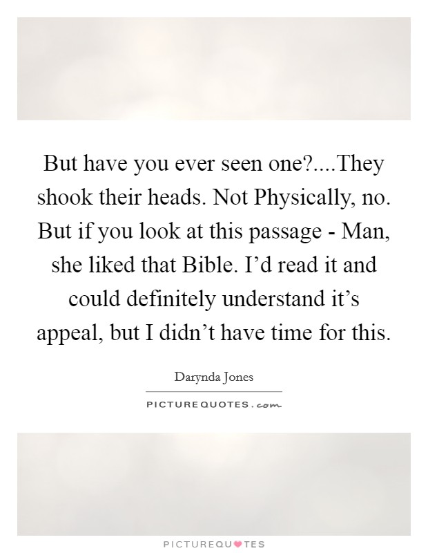But have you ever seen one?....They shook their heads. Not Physically, no. But if you look at this passage - Man, she liked that Bible. I'd read it and could definitely understand it's appeal, but I didn't have time for this Picture Quote #1