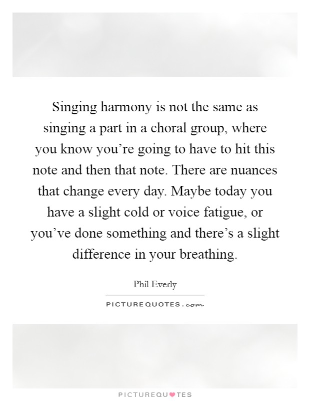 Singing harmony is not the same as singing a part in a choral group, where you know you're going to have to hit this note and then that note. There are nuances that change every day. Maybe today you have a slight cold or voice fatigue, or you've done something and there's a slight difference in your breathing Picture Quote #1