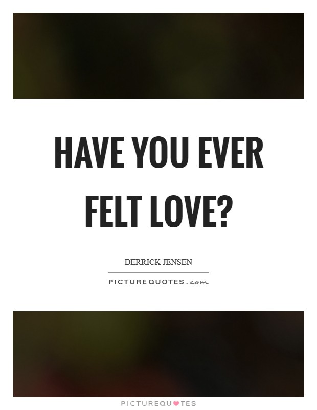 Have you ever felt love? Picture Quote #1