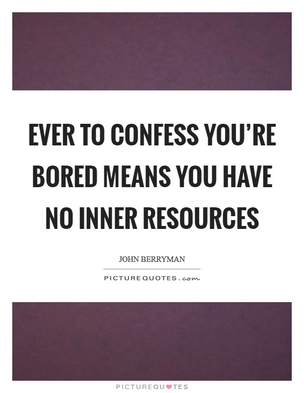 Ever to confess you're bored means you have no Inner Resources Picture Quote #1