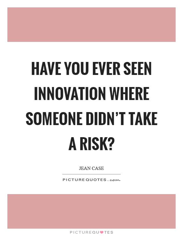 Have you ever seen innovation where someone didn't take a risk? Picture Quote #1