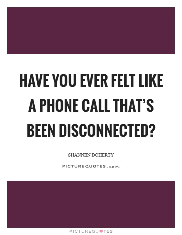Have you ever felt like a phone call that's been disconnected? Picture Quote #1