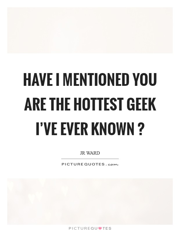 Have I mentioned you are the hottest geek I've ever known ? Picture Quote #1