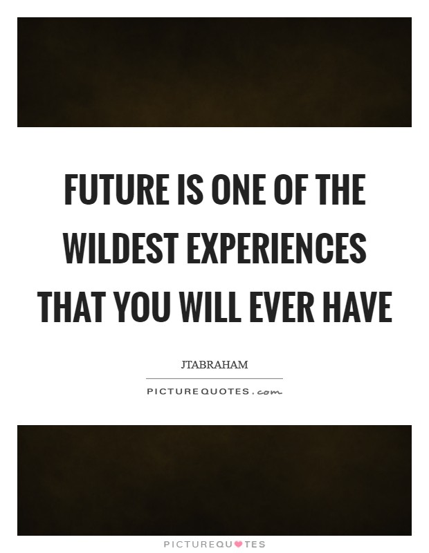 Future is one of the wildest experiences that you will ever have Picture Quote #1