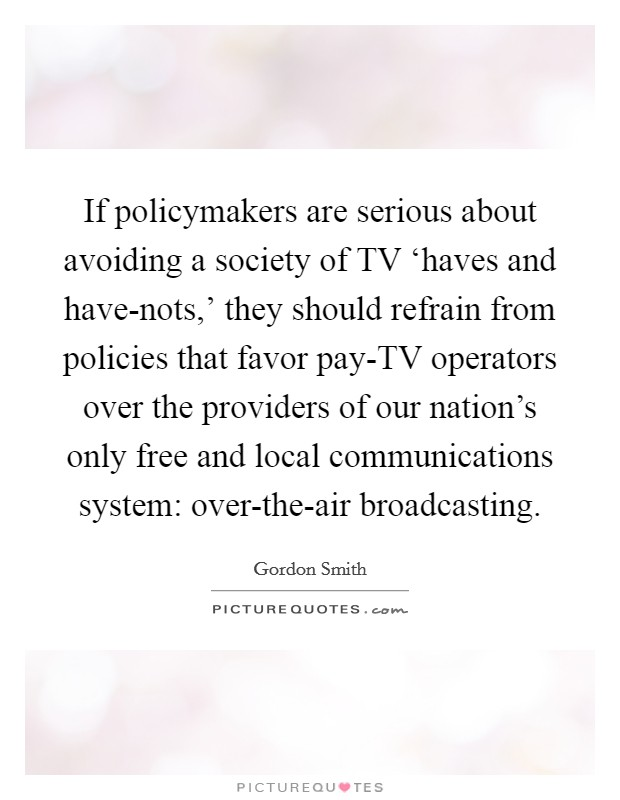If policymakers are serious about avoiding a society of TV 'haves and have-nots,' they should refrain from policies that favor pay-TV operators over the providers of our nation's only free and local communications system: over-the-air broadcasting Picture Quote #1