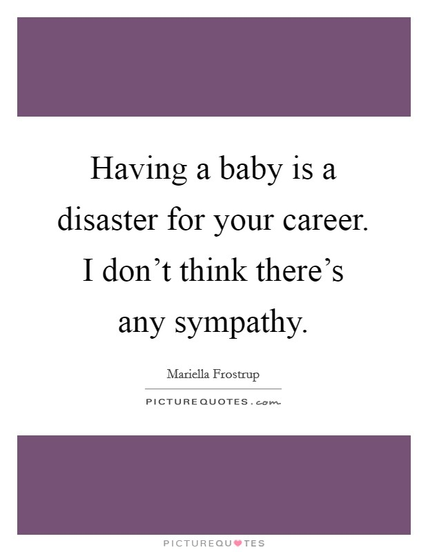 Having a baby is a disaster for your career. I don't think there's any sympathy Picture Quote #1