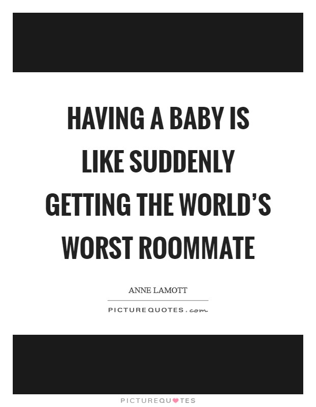 Having a baby is like suddenly getting the world's worst roommate Picture Quote #1