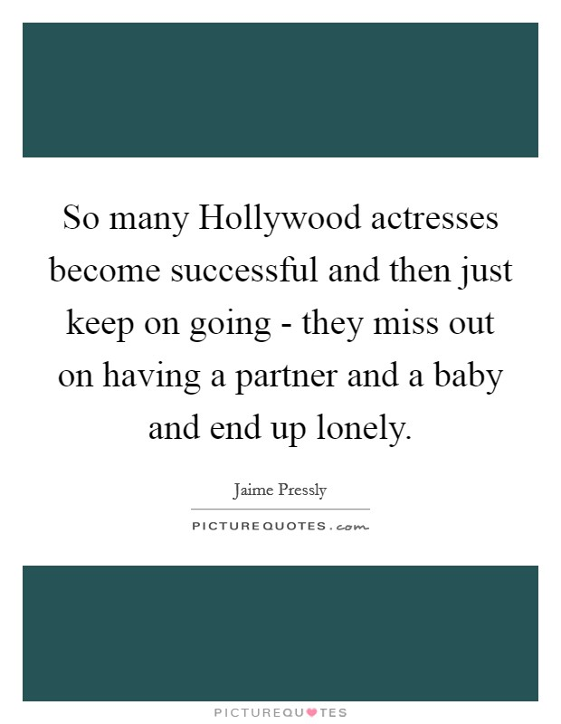 So many Hollywood actresses become successful and then just keep on going - they miss out on having a partner and a baby and end up lonely Picture Quote #1
