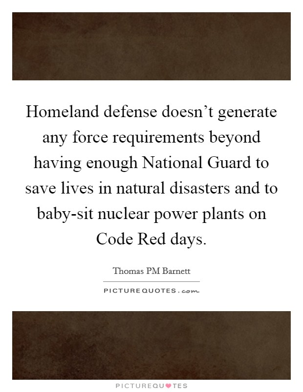 Homeland defense doesn't generate any force requirements beyond having enough National Guard to save lives in natural disasters and to baby-sit nuclear power plants on Code Red days. Picture Quote #1