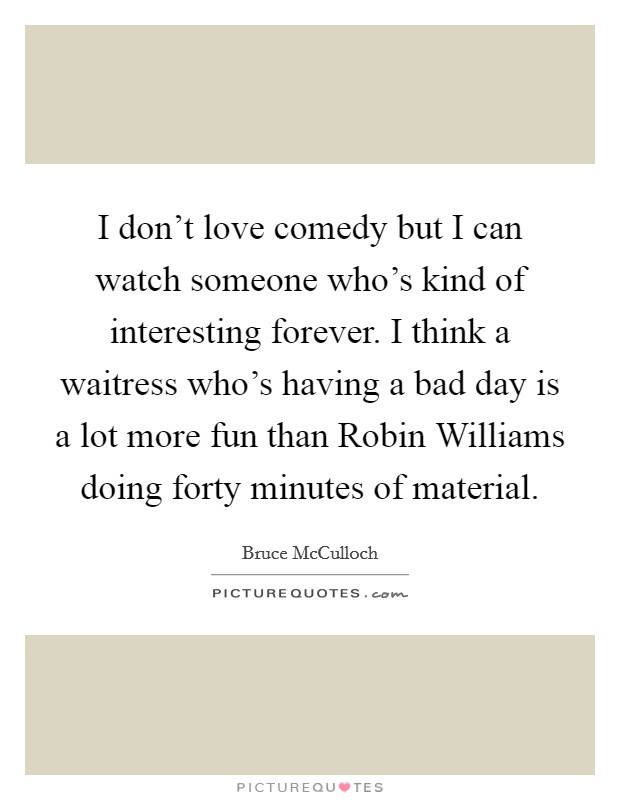 I don't love comedy but I can watch someone who's kind of interesting forever. I think a waitress who's having a bad day is a lot more fun than Robin Williams doing forty minutes of material Picture Quote #1