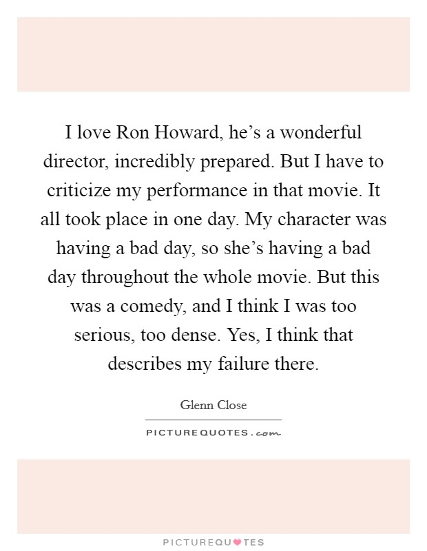 I love Ron Howard, he's a wonderful director, incredibly prepared. But I have to criticize my performance in that movie. It all took place in one day. My character was having a bad day, so she's having a bad day throughout the whole movie. But this was a comedy, and I think I was too serious, too dense. Yes, I think that describes my failure there Picture Quote #1