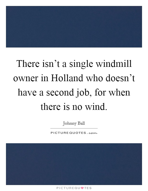 There isn't a single windmill owner in Holland who doesn't have a second job, for when there is no wind Picture Quote #1