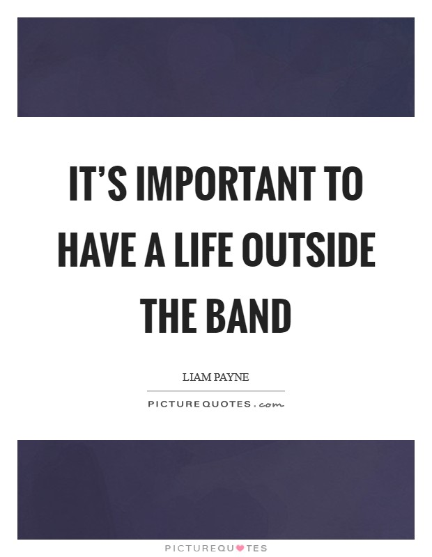 It's important to have a life outside the band Picture Quote #1