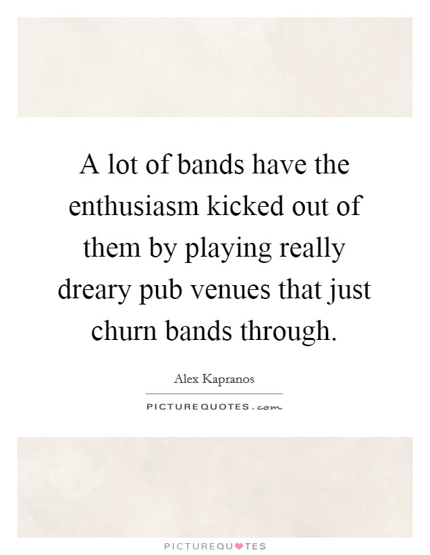 A lot of bands have the enthusiasm kicked out of them by playing really dreary pub venues that just churn bands through Picture Quote #1