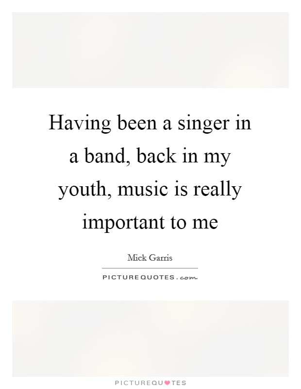 Having been a singer in a band, back in my youth, music is really important to me Picture Quote #1