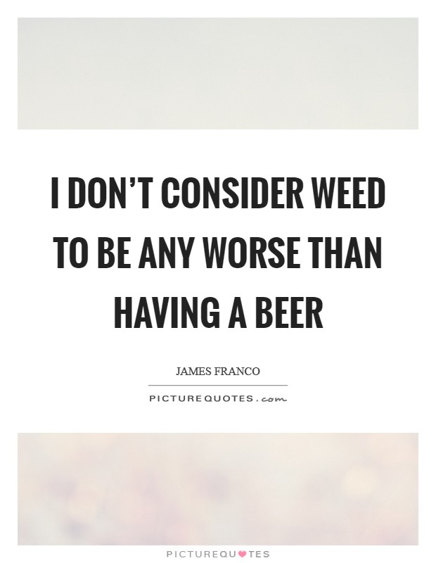 I don't consider weed to be any worse than having a beer Picture Quote #1