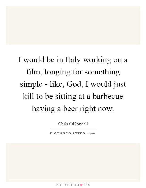 I would be in Italy working on a film, longing for something simple - like, God, I would just kill to be sitting at a barbecue having a beer right now Picture Quote #1