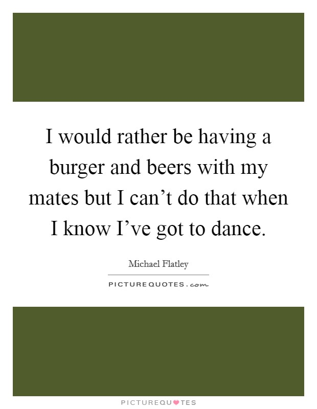I would rather be having a burger and beers with my mates but I can't do that when I know I've got to dance. Picture Quote #1