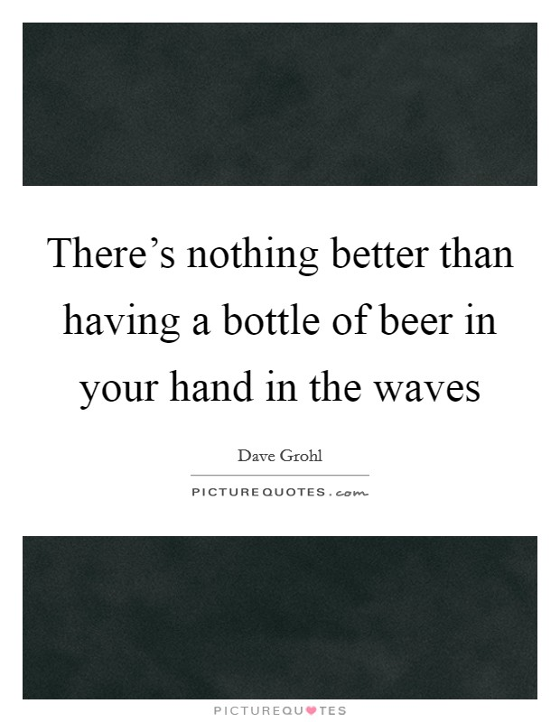 There's nothing better than having a bottle of beer in your hand in the waves Picture Quote #1