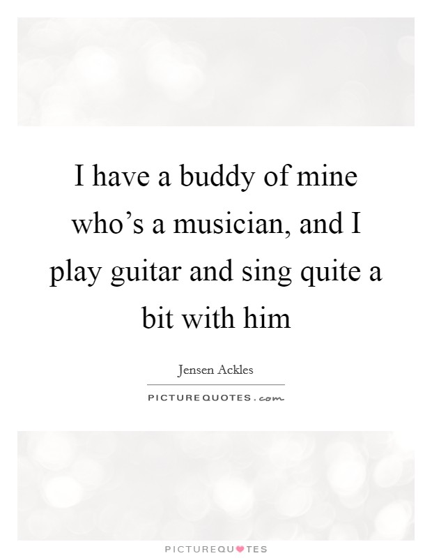 I have a buddy of mine who's a musician, and I play guitar and sing quite a bit with him Picture Quote #1
