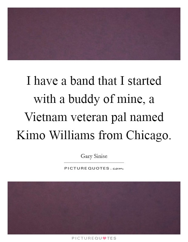I have a band that I started with a buddy of mine, a Vietnam veteran pal named Kimo Williams from Chicago Picture Quote #1