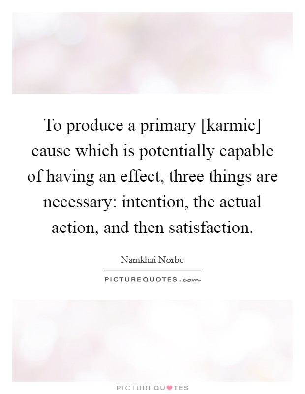 To produce a primary [karmic] cause which is potentially capable of having an effect, three things are necessary: intention, the actual action, and then satisfaction Picture Quote #1