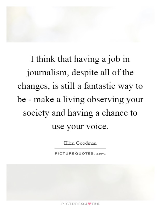 I think that having a job in journalism, despite all of the changes, is still a fantastic way to be - make a living observing your society and having a chance to use your voice Picture Quote #1
